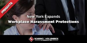 New York Expands Workplace Harassment Protections –Employers Must Take Action