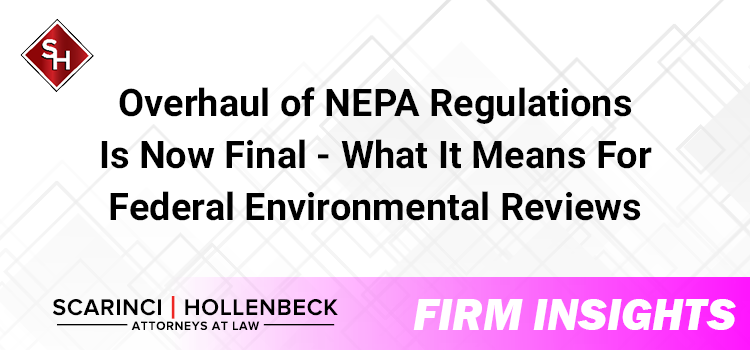 Overhaul of NEPA Regulations Is Now Final -What It Means For Federal Environmental Reviews