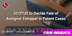 SCOTUS to Decide Fate of Assignor Estoppel in Patent Cases
